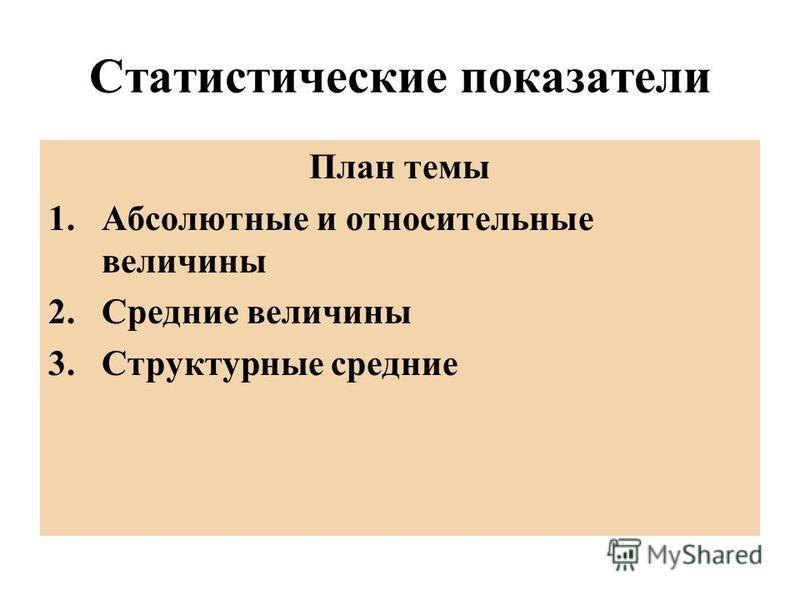 Статистические показатели План темы 1. Абсолютные и относительные величины 2. Средние величины 3. Структурные средние