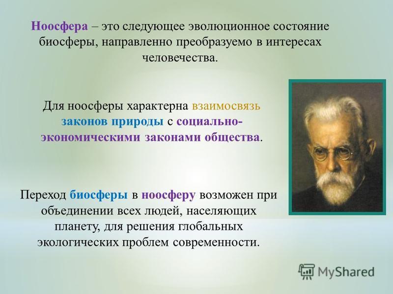 Ноосфера – это следующее эволюционное состояние биосферы, направленно преобразуемо в интересах человечества. Для ноосферы характерна взаимосвязь законов природы с социально- экономическими законами общества. Переход биосферы в ноосферу возможен при о