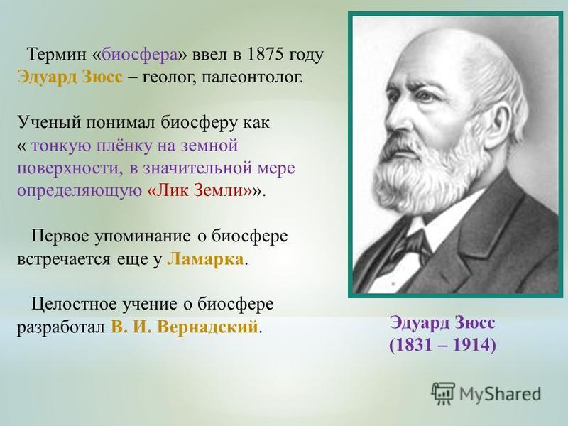 Термин «биосфера» ввел в 1875 году Эдуард Зюсс – геолог, палеонтолог. Ученый понимал биосферу как « тонкую плёнку на земной поверхности, в значительной мере определяющую «Лик Земли»». Первое упоминание о биосфере встречается еще у Ламарка. Целостное