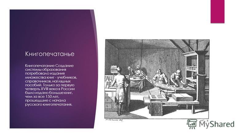 Книгопечатанье Книгопечатание Создание системы образования потребовало издания множества книг - учебников, справочников, наглядных пособий. Только за первую четверть XVIII века в России было издано больше книг, чем за все 150 лет, прошедшие с начала