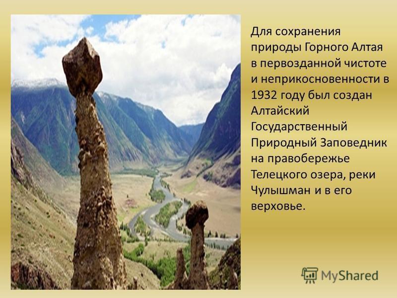 Для сохранения природы Горного Алтая в первозданной чистоте и неприкосновенности в 1932 году был создан Алтайский Государственный Природный Заповедник на правобережье Телецкого озера, реки Чулышман и в его верховье.