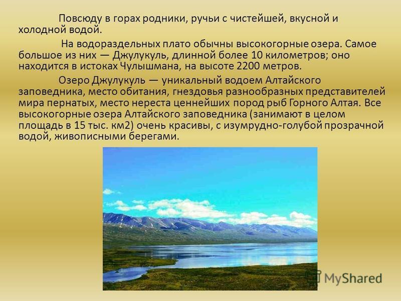 Повсюду в горах родники, ручьи с чистейшей, вкусной и холодной водой. На водораздельных плато обычны высокогорные озера. Самое большое из них Джулукуль, длинной более 10 километров; оно находится в истоках Чулышмана, на высоте 2200 метров. Озеро Джул