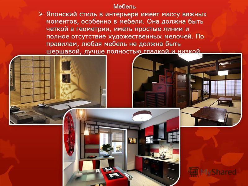 Мебель Японский стиль в интерьере имеет массу важных моментов, особенно в мебели. Она должна быть четкой в геометрии, иметь простые линии и полное отсутствие художественных мелочей. По правилам, любая мебель не должна быть шершавой, лучше полностью г