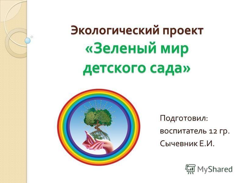 Экологический проект « Зеленый мир детского сада » Подготовил : воспитатель 12 гр. Сычевник Е. И.