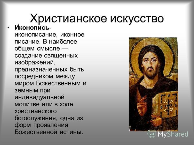 Христианское искусство И́иконопись- иконописание, иконное писание. В наиболее общем смысле создание священных изображений, предназначенных быть посредником между миром Божественным и земным при индивидуальной молитве или в ходе христианского богослуж