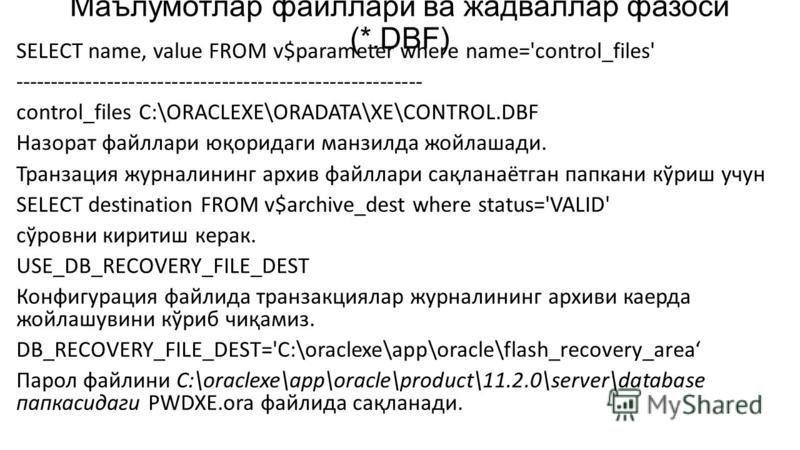 Маълумотлар файллари ва жадваллар фазоси (*.DBF) SELECT name, value FROM v$parameter where name='control_files' --------------------------------------------------------- control_files C:\ORACLEXE\ORADATA\XE\CONTROL.DBF Назорат файллари юқоридаги манз