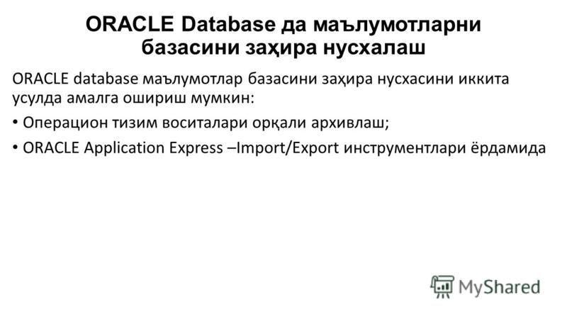 ORACLE Database да маълумотларни базасини заҳира нусхалаш ORACLE database маълумотлар базасини заҳира нусхасини иккита усулда амалга ошириш мумкин: Операцион тизим воситалари орқали архивлаш; ORACLE Application Express –Import/Export инструментлари ё