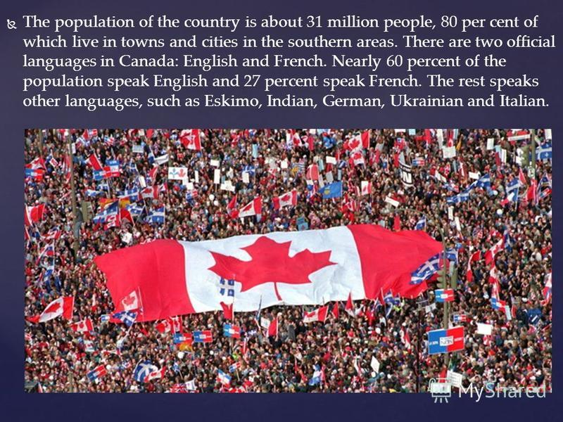 The population of the country is about 31 million people, 80 per cent of which live in towns and cities in the southern areas. There are two official languages in Canada: English and French. Nearly 60 percent of the population speak English and 27 pe