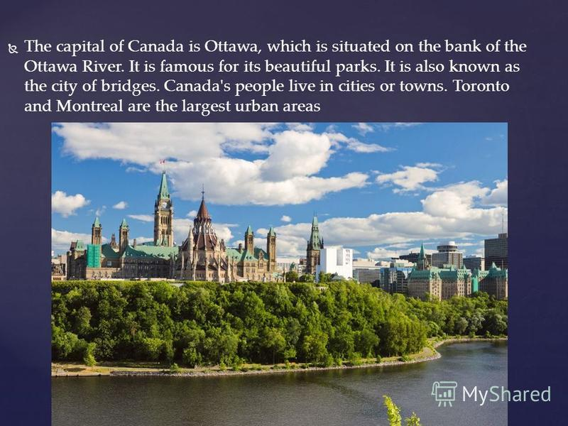 The capital of Canada is Ottawa, which is situated on the bank of the Ottawa River. It is famous for its beautiful parks. It is also known as the city of bridges. Canada's people live in cities or towns. Toronto and Montreal are the largest urban are