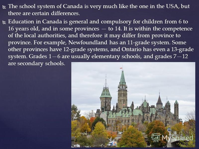 The school system of Canada is very much like the one in the USA, but there are certain differences. Education in Canada is general and compulsory for children from 6 to 16 years old, and in some provinces to 14. It is within the competence of the lo