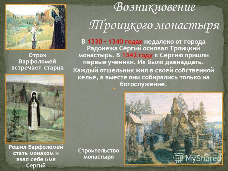 Отрок Варфоломей встречает старца Решил Варфоломей стать монахом и взял себе имя Сергий В 1330 – 1340 годах недалеко от города Радонежа Сергий основал Троицкий монастырь. В 1342 году к Сергию пришли первые ученики. Их было двенадцать. Каждый отшельни