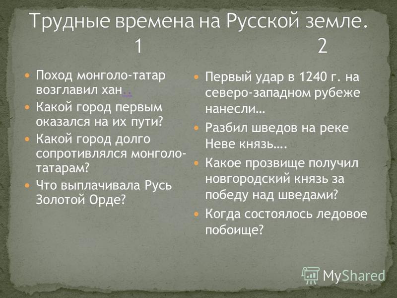Поход монголо-татар возглавил хан.... Какой город первым оказался на их пути? Какой город долго сопротивлялся монголо- татарам? Что выплачивала Русь Золотой Орде? Первый удар в 1240 г. на северо-западном рубеже нанесли… Разбил шведов на реке Неве кня