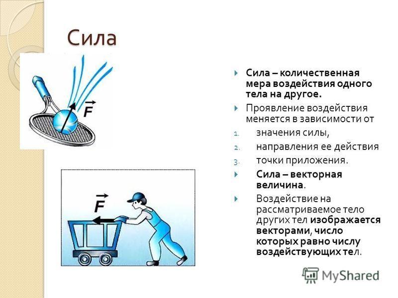 Сила Сила – количественная мера воздействия одного тела на другое. Проявление воздействия меняется в зависимости от 1. значения силы, 2. направления ее действия 3. точки приложения. Сила – векторная величина. Воздействие на рассматриваемое тело други