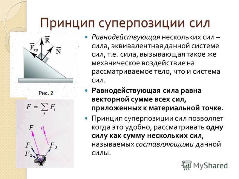 Принцип суперпозиции сил Равнодействующая нескольких сил – сила, эквивалентная данной системе сил, т. е. сила, вызывающая такое же механическое воздействие на рассматриваемое тело, что и система сил. Равнодействующая сила равна векторной сумме всех с