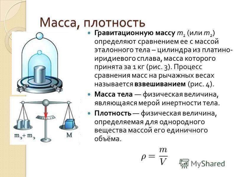 Масса, плотность Гравитационную массу m 1 ( или m 2 ) определяют сравнением ее с массой эталонного тела – цилиндра из платино - иридиевого сплава, масса которого принята за 1 кг ( рис. 3). Процесс сравнения масс на рычажных весах называется взвешиван