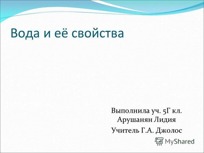 Вода и её свойства Выполнила уч. 5Г кл. Арушанян Лидия Учитель Г.А. Джолос