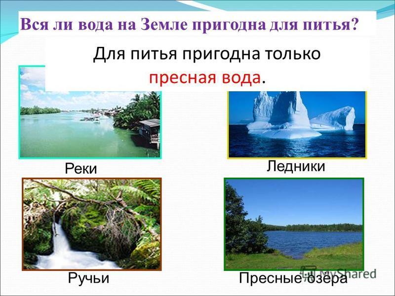 Вся ли вода на Земле пригодна для питья? Реки Ледники Ручьи Пресные озёра Для питья пригодна только пресная вода.