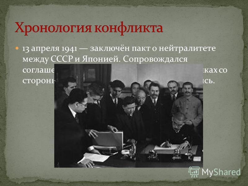 13 апреля 1941 заключён пакт о нейтралитете между СССР и Японией. Сопровождался соглашением о мелких экономических уступках со стороны Японии, которые ею игнорировались.