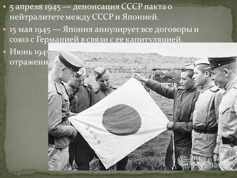 5 апреля 1945 денонсация СССР пакта о нейтралитете между СССР и Японией. 15 мая 1945 Япония аннулирует все договоры и союз с Германией в связи с ее капитуляцией. Июнь 1945 Япония начинает подготовку к отражению десанта на Японские острова.