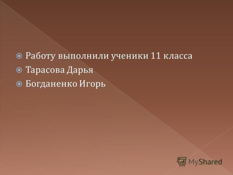 Работу выполнили ученики 11 класса Тарасова Дарья Богданенко Игорь