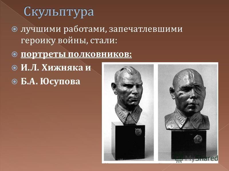 лучшими работами, запечатлевшими героику войны, стали : портреты полковников : И. Л. Хижняка и Б. А. Юсупова