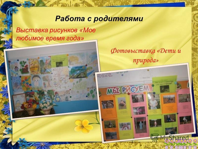 FokinaLida.75@mail.ru Работа с родителями Выставка рисунков «Мое любимое время года» Фотовыставка «Дети и природа»