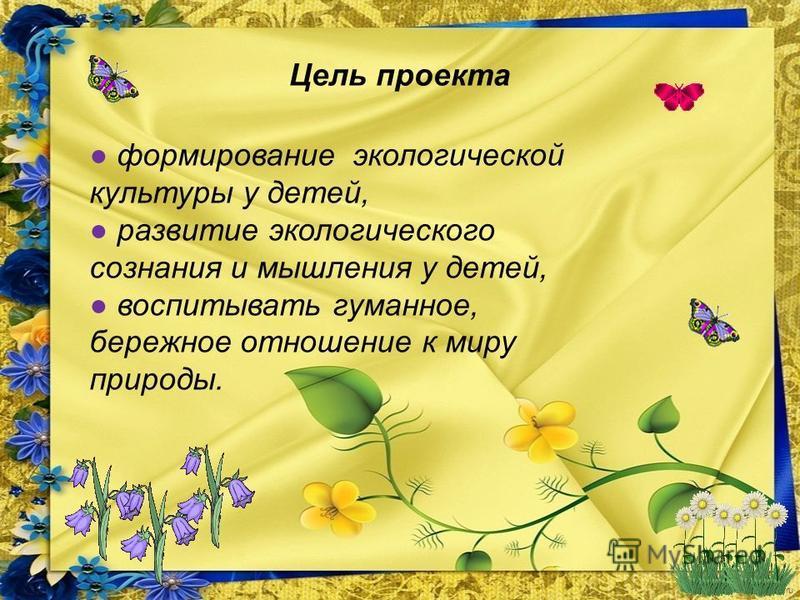 FokinaLida.75@mail.ru Цель проекта формирование экологической культуры у детей, развитие экологического сознания и мышления у детей, воспитывать гуманное, бережное отношение к миру природы.