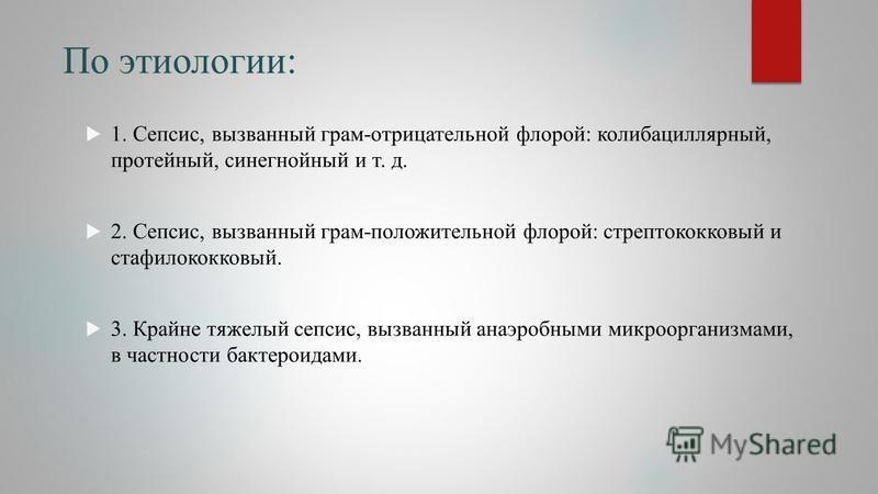 По этиологии: 1. Сепсис, вызванный грам-отрицательной флорой: колибациллярный, протейный, синегнойный и т. д. 2. Сепсис, вызванный грам-положительной флорой: стрептококковый и стафилококковый. 3. Крайне тяжелый сепсис, вызванный анаэробными микроорга