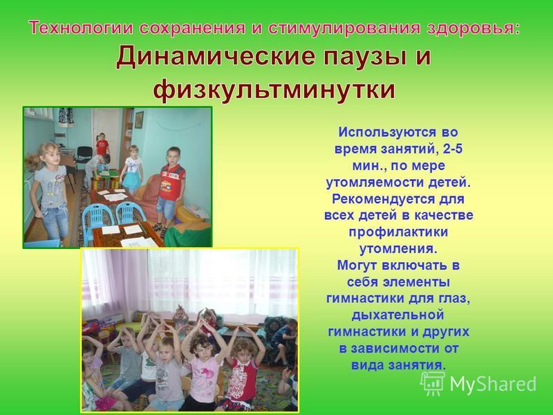 Используются во время занятий, 2-5 мин., по мере утомляемости детей. Рекомендуется для всех детей в качестве профилактики утомления. Могут включать в себя элементы гимнастики для глаз, дыхательной гимнастики и других в зависимости от вида занятия.