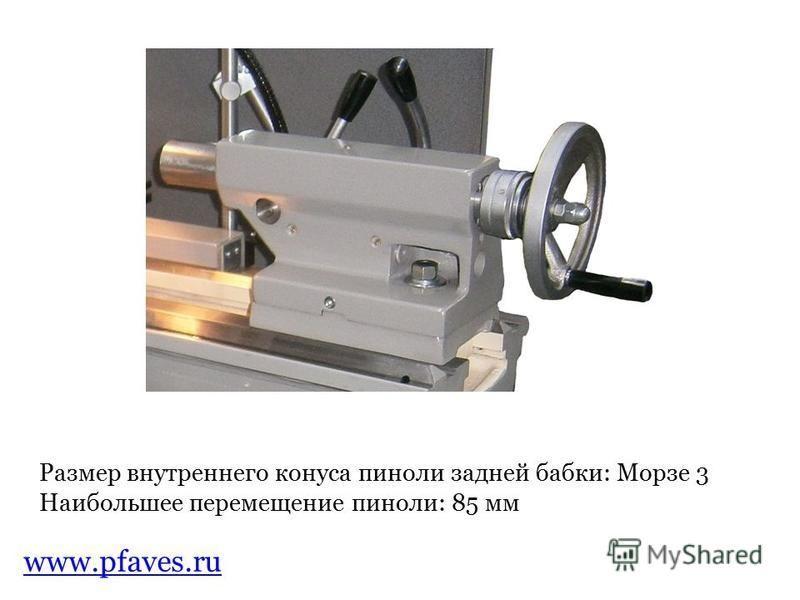 www.pfaves.ru Размер внутреннего конуса пиноли задней бабки: Морзе 3 Наибольшее перемещение пиноли: 85 мм