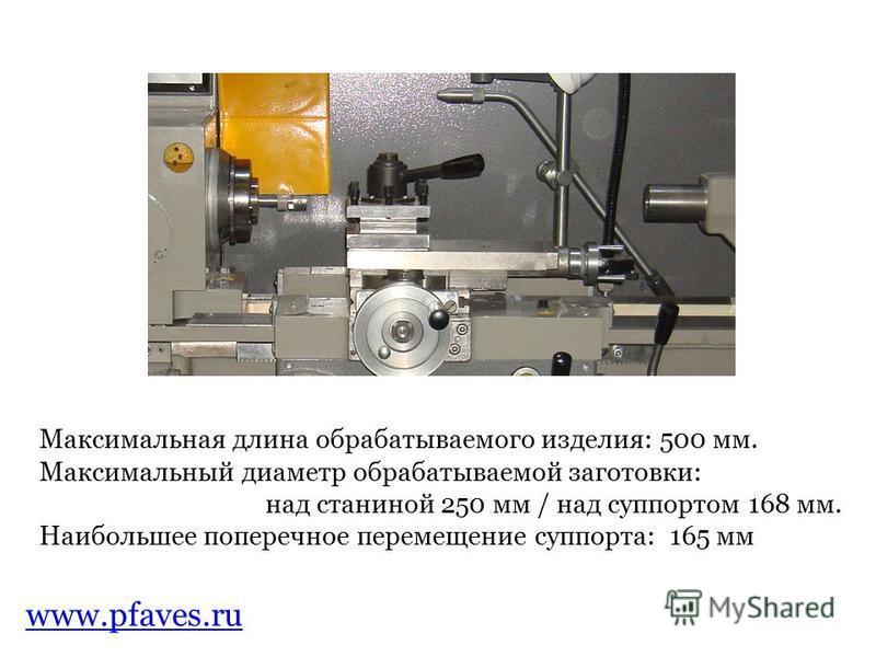 www.pfaves.ru Максимальная длина обрабатываемого изделия: 500 мм. Максимальный диаметр обрабатываемой заготовки: над станиной 250 мм / над суппортом 168 мм. Наибольшее поперечное перемещение суппорта: 165 мм