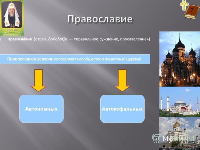 Православие ( с греч. ρθοδοξία « правильное суждение, прославление ») Автономных Автокефальных Православная Церковь составляется сообществом поместных Церквей