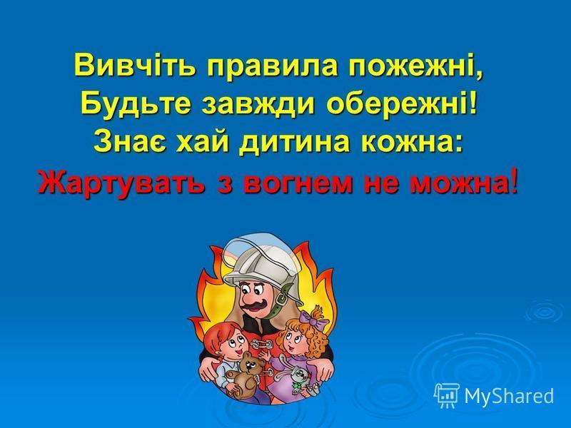 Вивчіть правила пожежні, Будьте завжди обережні! Знає хай дитина кожна: Жартувать з вогнем не можна !