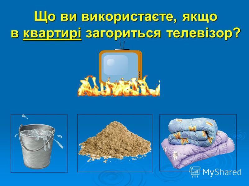 Що ви використаєте, якщо в квартирі загориться телевізор?