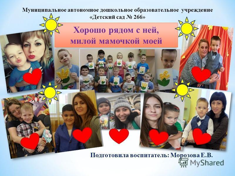 Муниципальное автономное дошкольное образовательное учреждение «Детский сад 266» Подготовила воспитатель: Морозова Е.В. Хорошо рядом с ней, милой мамочкой моей