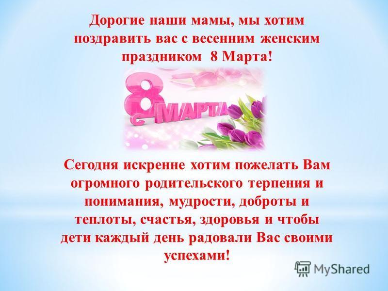 Дорогие наши мамы, мы хотим поздравить вас с весенним женским праздником 8 Марта! Сегодня искренне хотим пожелать Вам огромного родительского терпения и понимания, мудрости, доброты и теплоты, счастья, здоровья и чтобы дети каждый день радовали Вас с