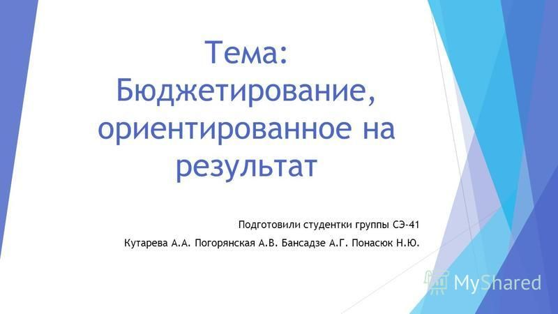 Тема: Бюджетирование, ориентированное на результат Подготовили студентки группы СЭ-41 Кутарева А.А. Погорянская А.В. Бансадзе А.Г. Понасюк Н.Ю.