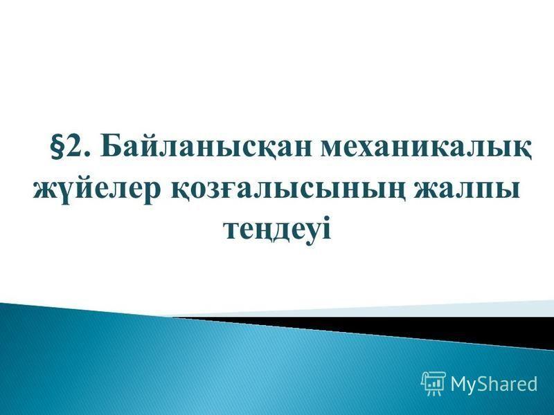 §2. Байланысқан механикалық жүйелер қозғалысының жалпы теңдеуі