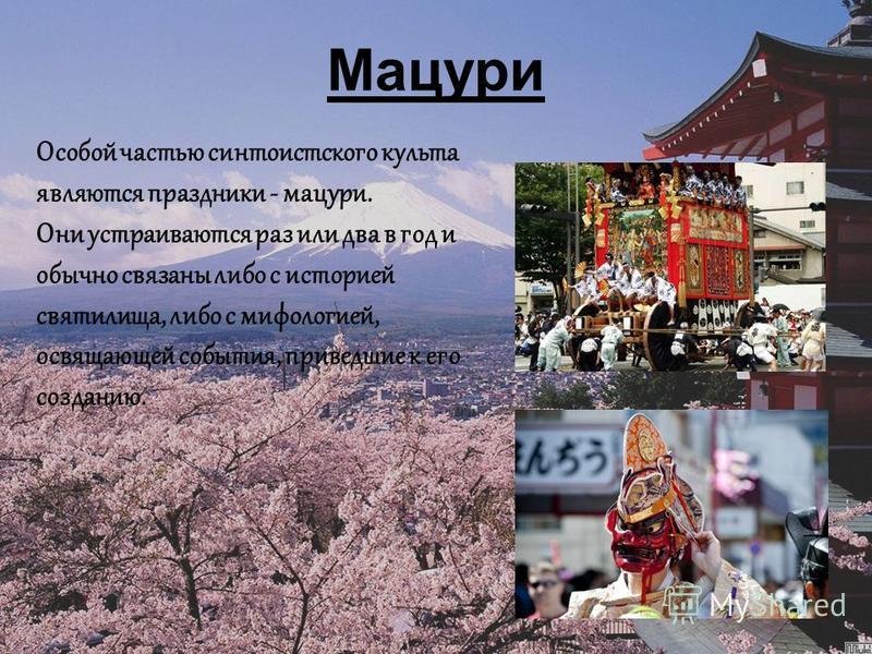Мацури Особой частью сынтоистского культа являются праздники - мацури. Они устраиваются раз или два в год и обычно связаны либо с историей святилища, либо с мифологией, освящающей события, приведшие к его созданию.