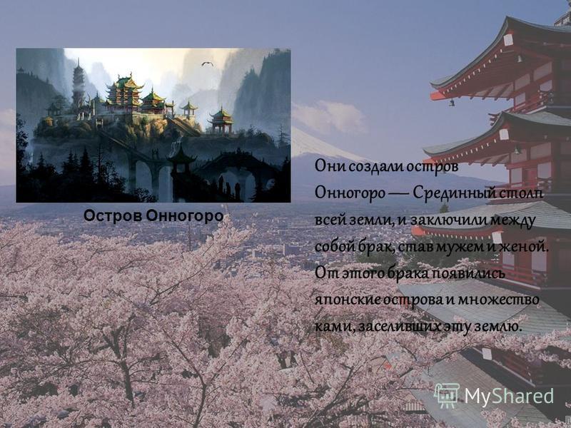 Остров Онногоро Они создали остров Онногоро Срединный столп всей земли, и заключили между собой брак, став мужем и женой. От этого брака появились японские острова и множество коми, заселивших эту землю.