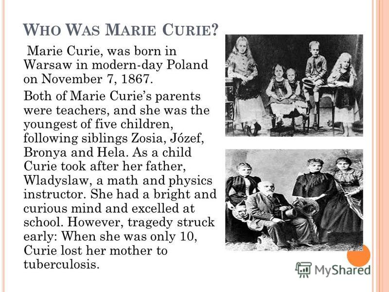 W HO W AS M ARIE C URIE ? Marie Curie, was born in Warsaw in modern-day Poland on November 7, 1867. Both of Marie Curies parents were teachers, and she was the youngest of five children, following siblings Zosia, Józef, Bronya and Hela. As a child Cu