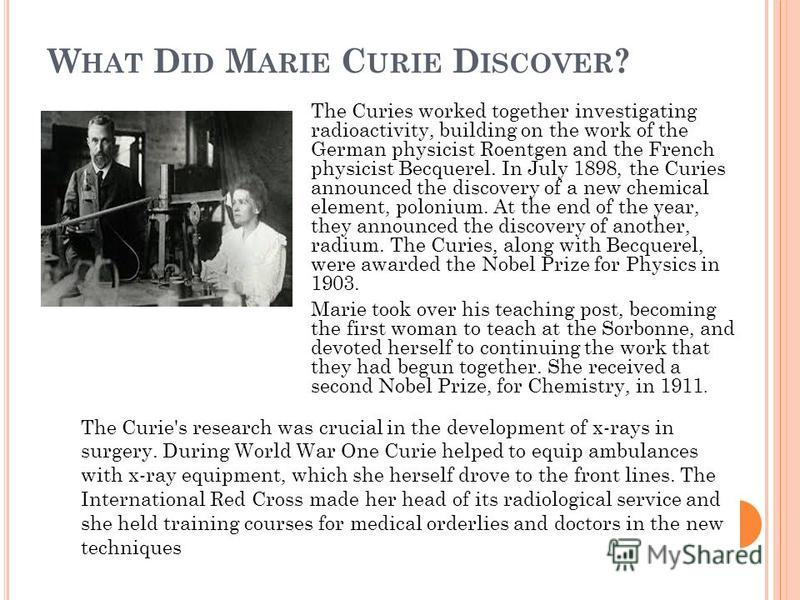W HAT D ID M ARIE C URIE D ISCOVER ? The Curies worked together investigating radioactivity, building on the work of the German physicist Roentgen and the French physicist Becquerel. In July 1898, the Curies announced the discovery of a new chemical