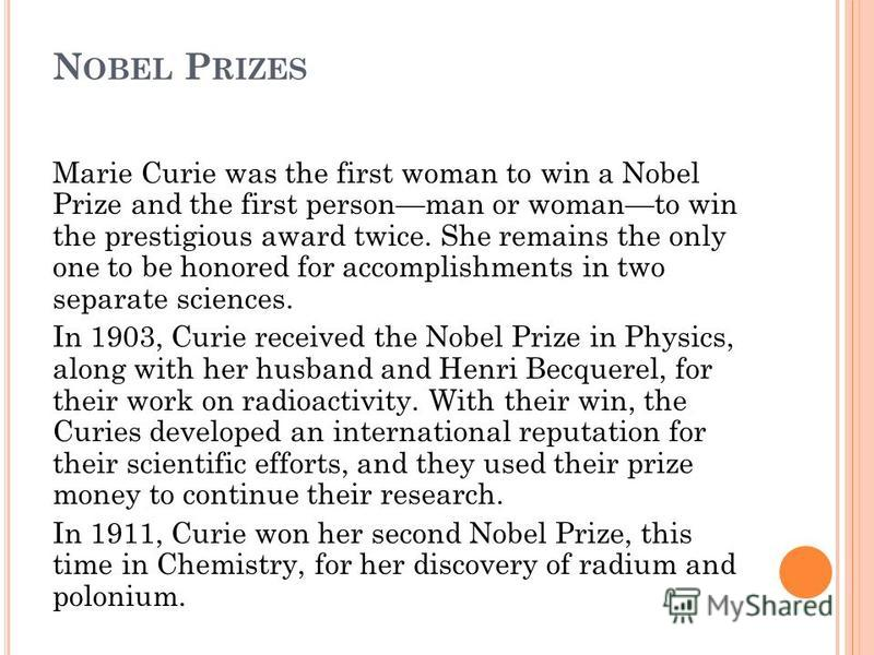 N OBEL P RIZES Marie Curie was the first woman to win a Nobel Prize and the first personman or womanto win the prestigious award twice. She remains the only one to be honored for accomplishments in two separate sciences. In 1903, Curie received the N