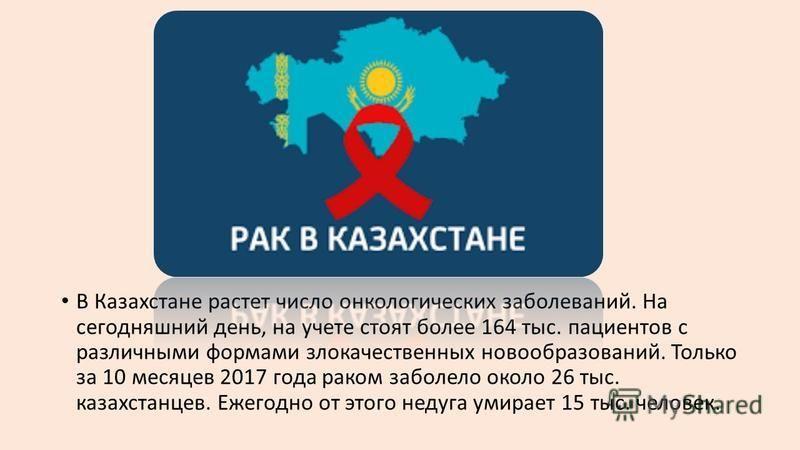 В Казахстане растет число онкологических заболеваний. На сегодняшний день, на учете стоят более 164 тыс. пациентов с различными формами злокачественных новообразований. Только за 10 месяцев 2017 года раком заболело около 26 тыс. казахстанцев. Ежегодн