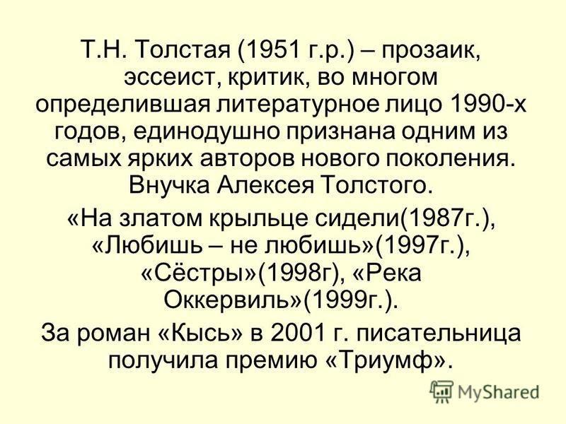 Т.Н. Толстая (1951 г.р.) – прозаик, эссеист, критик, во многом определившая литературное лицо 1990-х годов, единодушно признана одним из самых ярких авторов нового поколения. Внучка Алексея Толстого. «На златом крыльце сидели(1987 г.), «Любишь – не л