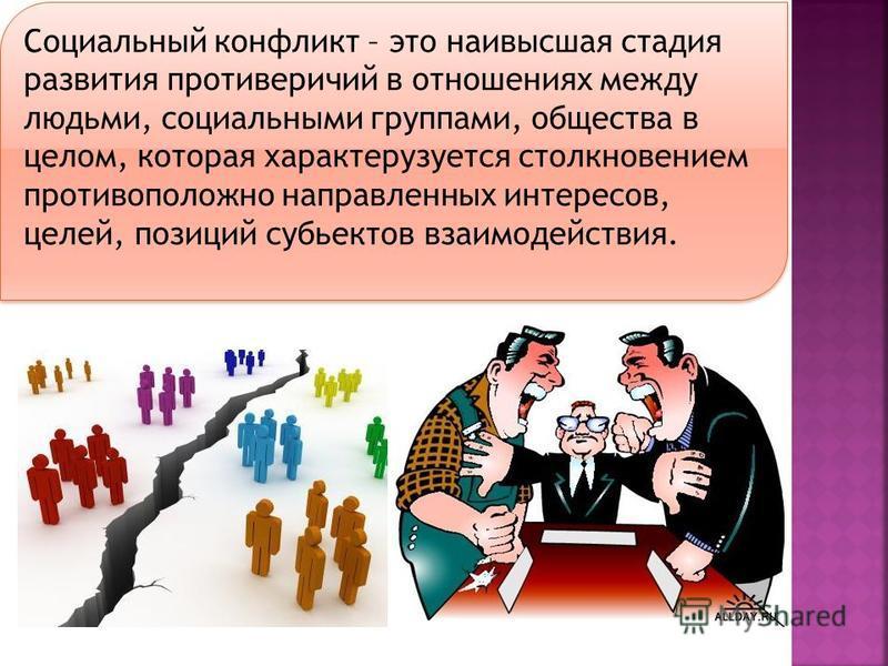 Социальный конфликт – это наивысшая стадия развития противоречий в отношениях между людьми, социальными группами, общества в целом, которая характеризуется столкновением противоположно направленных интересов, целей, позиций субъектов взаимодействия.