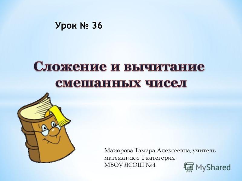 Майорова Тамара Алексеевна, учитель математики 1 категория МБОУ ЯСОШ 4