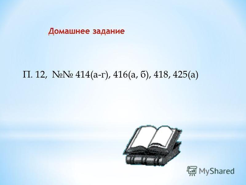 П. 12, 414(а-г), 416(а, б), 418, 425(а)
