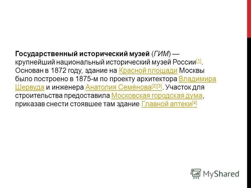 Государственный исторический музей (ГИМ) крупнейший национальный исторический музей России [1]. Основан в 1872 году, здание на Красной площади Москвы было построено в 1875-м по проекту архитектора Владимира Шервуда и инженера Анатолия Семёнова [2][3]