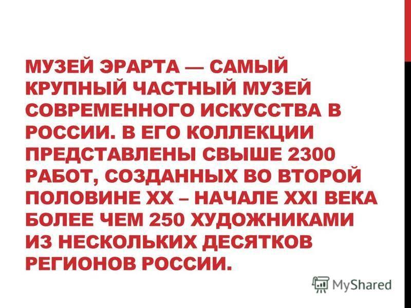 МУЗЕЙ ЭРАРТА САМЫЙ КРУПНЫЙ ЧАСТНЫЙ МУЗЕЙ СОВРЕМЕННОГО ИСКУССТВА В РОССИИ. В ЕГО КОЛЛЕКЦИИ ПРЕДСТАВЛЕНЫ СВЫШЕ 2300 РАБОТ, СОЗДАННЫХ ВО ВТОРОЙ ПОЛОВИНЕ XX – НАЧАЛЕ XXI ВЕКА БОЛЕЕ ЧЕМ 250 ХУДОЖНИКАМИ ИЗ НЕСКОЛЬКИХ ДЕСЯТКОВ РЕГИОНОВ РОССИИ.